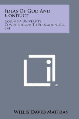 Ideas Of God And Conduct: Columbia University Contributions To Education, No. 874