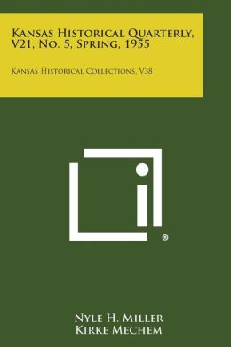 Kansas Historical Quarterly, V21, No. 5, Spring, 1955: Kansas Historical Collections, V38