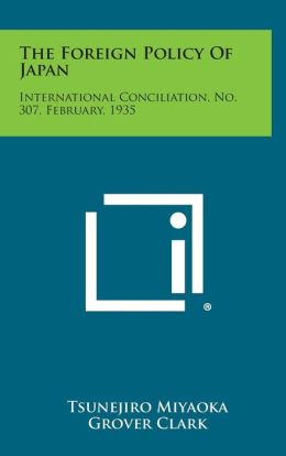 The Foreign Policy Of Japan: International Conciliation, No. 307, February, 1935