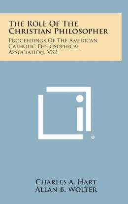 The Role of the Christian Philosopher: Proceedings of the American Catholic Philosophical Association, V32