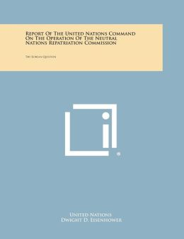 Report of the United Nations Command on the Operation of the Neutral Nations Repatriation Commission: The Korean Question