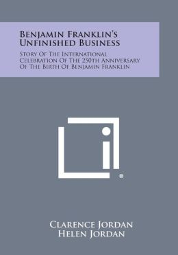 Benjamin Franklin's Unfinished Business: Story of the International Celebration of the 250th Anniversary of the Birth of Benjamin Franklin