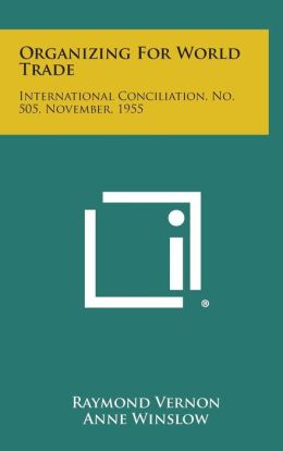 Organizing for World Trade: International Conciliation, No. 505, November, 1955