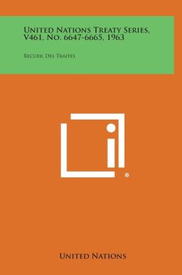 United Nations Treaty Series, V461, No. 6647-6665, 1963: Recueil Des Traites