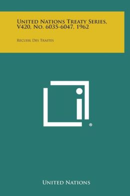 United Nations Treaty Series, V420, No. 6035-6047, 1962: Recueil Des Traites