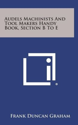 Audels Machinists and Tool Makers Handy Book, Section B to E