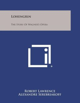 Lohengrin: The Story of Wagner's Opera