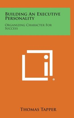 Building an Executive Personality: Organizing Character for Success: Based on the Franklin System of Personal Advancement