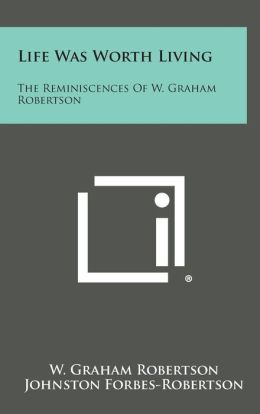 Life Was Worth Living: The Reminiscences of W. Graham Robertson