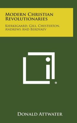 Modern Christian Revolutionaries: Kierkegaard, Gill, Chesterton, Andrews and Berdyaev