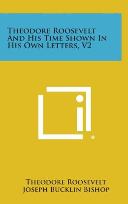 Theodore Roosevelt and His Time Shown in His Own Letters, V2