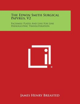 The Edwin Smith Surgical Papyrus, V2: Facsimile Plates and Line for Line Hieroglyphic Transliteration