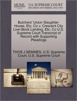 Butchers' Union Slaughter-House, Etc, Co v. Crescent City Live-Stock Landing, Etc, Co U.S. Supreme Court Transcript of Record with Supporting Pleadings