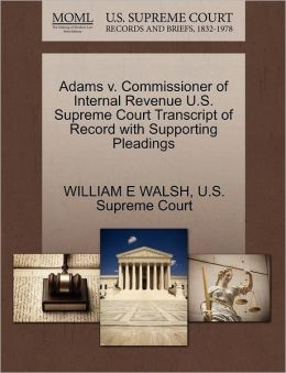 Adams v. Commissioner of Internal Revenue U.S. Supreme Court Transcript of Record with Supporting Pleadings