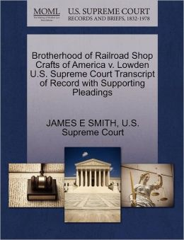 Brotherhood of Railroad Shop Crafts of America v. Lowden U.S. Supreme Court Transcript of Record with Supporting Pleadings