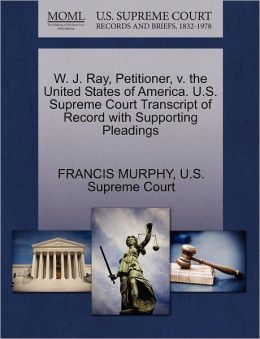 W. J. Ray, Petitioner, v. the United States of America. U.S. Supreme Court Transcript of Record with Supporting Pleadings
