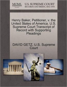 Henry Baker, Petitioner, v. the United States of America. U.S. Supreme Court Transcript of Record with Supporting Pleadings