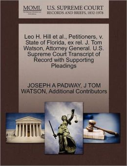 Leo H. Hill Et Al., Petitioners, V. State Of Florida, Ex Rel. J. Tom Watson, Attorney General. U.S. Supreme Court Transcript Of Record With Supporting Pleadings