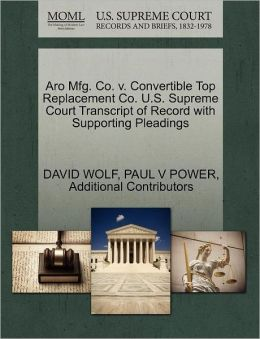 Aro Mfg. Co. V. Convertible Top Replacement Co. U.S. Supreme Court Transcript Of Record With Supporting Pleadings