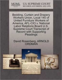 Bedding, Curtain And Drapery Workers Union, Local 140 Of United Furniture Workers Of America, Afl-Cio V. National Labor Relations Board U.S. Supreme Court Transcript Of Record With Supporting Pleadings
