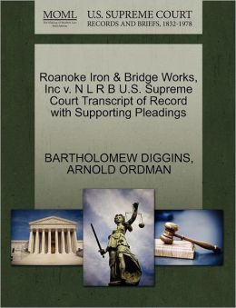 Roanoke Iron & Bridge Works, Inc V. N L R B U.S. Supreme Court Transcript Of Record With Supporting Pleadings