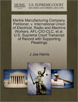 Markle Manufacturing Company, Petitioner, V. International Union Of Electrical, Radio And Machine Workers, Afl-Cio-Clc, Et Al. U.S. Supreme Court Transcript Of Record With Supporting Pleadings