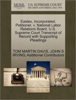 Eastex, Incorporated, Petitioner, V. National Labor Relations Board. U.S. Supreme Court Transcript Of Record With Supporting Pleadings
