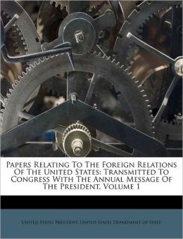 Papers Relating To The Foreign Relations Of The United States: Transmitted To Congress With The Annual Message Of The President, Volume 1