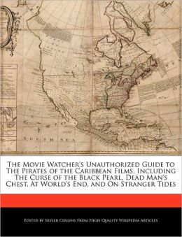 The Movie Watcher's Unauthorized Guide To The Pirates Of The Caribbean Films, Including The Curse Of The Black Pearl, Dead Man's Chest, At World's End, And On Stranger Tides