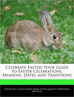 Celebrate Easter! Your Guide To Easter Celebrations, Meaning, Dates, And Traditions