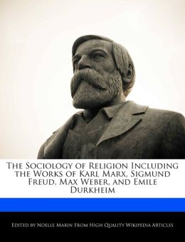 The Sociology Of Religion Including The Works Of Karl Marx, Sigmund Freud, Max Weber, And Emile Durkheim