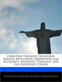 Christian Theology Including Biblical Revelation, Inspiration And Authority, Apophatic Theology, And The Hypostatic Union
