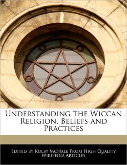 Understanding The Wiccan Religion, Beliefs And Practices