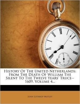 History Of The United Netherlands: From The Death Of William The Silent To The Twelve Years' Truce--1609, Volume 4...