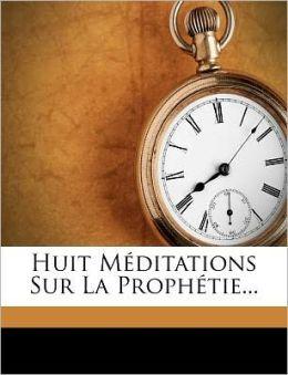 Huit Meditations Sur La Proph Tie...