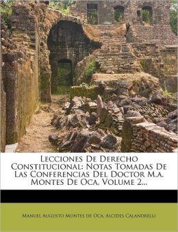 Lecciones De Derecho Constitucional: Notas Tomadas De Las Conferencias Del Doctor M.a. Montes De Oca, Volume 2...