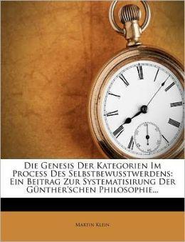 Die Genesis Der Kategorien Im Process Des Selbstbewusstwerdens: Ein Beitrag Zur Systematisirung Der G nther'schen Philosophie...