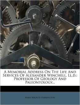 A Memorial Address On The Life And Services Of Alexander Winchell, Ll.d.: Professor Of Geology And Paleontology...