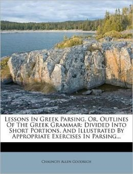 Lessons In Greek Parsing, Or, Outlines Of The Greek Grammar: Divided Into Short Portions, And Illustrated By Appropriate Exercises In Parsing...