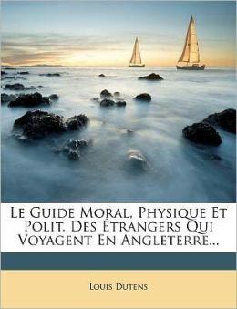 Le Guide Moral, Physique Et Polit. Des trangers Qui Voyagent En Angleterre...