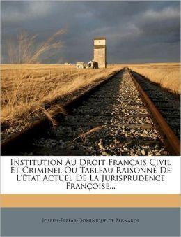 Institution Au Droit Fran Ais Civil Et Criminel Ou Tableau Raisonn De L' Tat Actuel De La Jurisprudence Fran Oise...