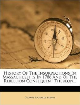 History Of The Insurrections In Massachusetts In 1786 And Of The Rebellion Consequent Thereon...