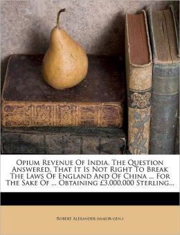 Opium Revenue Of India. The Question Answered, That It Is Not Right To Break The Laws Of England And Of China ... For The Sake Of ... Obtaining 3,000,000 Sterling...