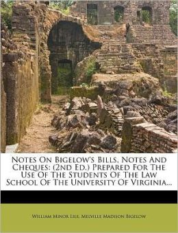 Notes On Bigelow's Bills, Notes And Cheques: (2nd Ed.) Prepared For The Use Of The Students Of The Law School Of The University Of Virginia...