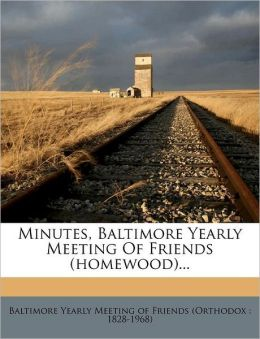 Minutes, Baltimore Yearly Meeting Of Friends (homewood)... Baltimore Yearly Meeting of Friends (Ort