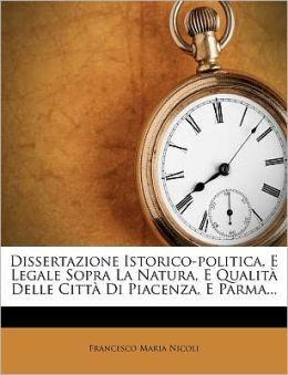 Dissertazione Istorico-Politica, E Legale Sopra La Natura, E Qualita Delle Citta Di Piacenza, E Parma...