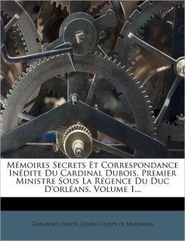 Memoires Secrets Et Correspondance Inedite Du Cardinal DuBois, Premier Ministre Sous La Regence Du Duc D'Orleans, Volume 1...