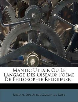 Mantic Uttair Ou Le Langage Des Oiseaux: Poeme de Philosophie Religieuse...