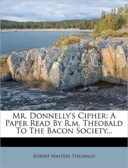 Mr. Donnelly's Cipher: A Paper Read by R.M. Theobald to the Bacon Society...