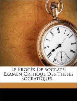 Le Proces de Socrate: Examen Critique Des Theses Socratiques...